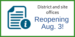 "Graphic showing paper with letter i; text saying ""district and site offices reopening Aug. 3!"""