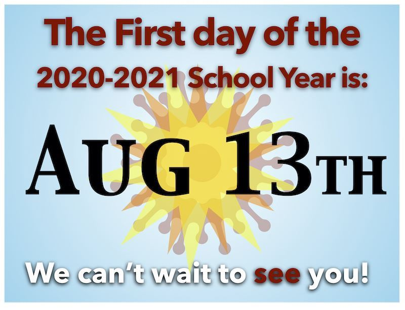 THE FIRST DAY OF THE 2020-2021 SCHOOL YEAR IS AUGUST 13TH!